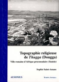 Sophie Saint-Amans - Topographie religieuse de Thugga - Ville romaine d'Afrique proconsulaire (Tunisie).
