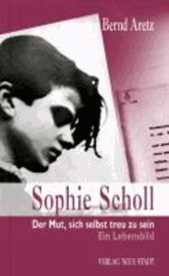 Sophie Scholl - Der Mut, sich selbst treu zu sein. Ein Lebensbild.