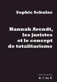 Sophie Schulze - Hannah Arendt, les juristes et le concept de totalitarisme - Retour sur les sources juridiques d'un concept philosophique.