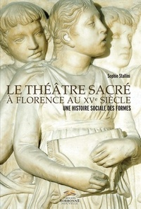Sophie Stallini - Le théâtre sacré à Florence au XVe siècle - Une histoire sociale des formes.
