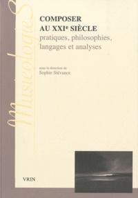 Sophie Stévance - Composer au XXIe siècle - Pratiques, philosophies, langages et analyses.
