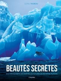Sophie Thoreau - Beautés secrètes - A la découverte des merveilles naturelles de notre planète.