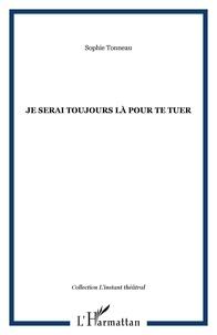 Sophie Tonneau - Je serai toujours là pour te tuer.