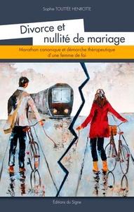 Divorce et nullité de mariage- Marathon canonique et démarche thérapeutique d'une femme de foi - Sophie Touttée Henrotte |