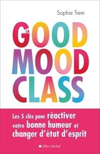 Sophie Trem - La Good mood class - Les 5 clés pour réactiver votre bonne humeur et changer d état d esprit.