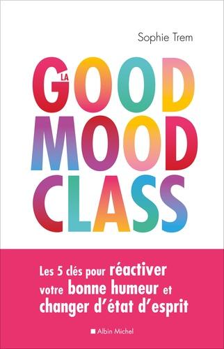 La good mood class. Les 5 clés pour réactiver votre bonne humeur et changer d'état d'esprit