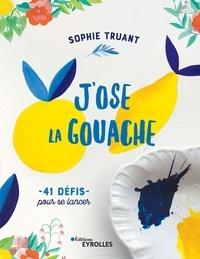 Sophie Truant - J'ose la gouache ! - 41 défis pour se lancer.