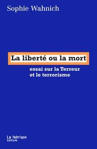 Sophie Wahnich - La liberté ou la mort - Essai sur la Terreur et le terrorisme.
