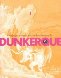Sophie Warlop - Voyages pittoresques au coeur des collections de Dunkerque - Volume 1.