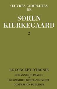 Sören Kierkegaard - Oeuvres complètes - Tome 2, Le concept d'ironie constamment rapporté à Socrate ; Confession publique ; Johannes Climacus ou De omnibus dubitandum est.