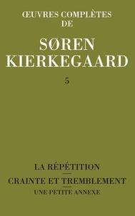 Sören Kierkegaard - Oeuvres complètes - Tome 5, La répétition ; Crainte et tremblement ; Une petite annexe 1843-1844.