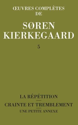 Sören Kierkegaard - Oeuvres complètes - Tome 5, La répétition ; Crainte et tremblement ; Une petite annexe.