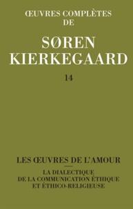 Sören Kierkegaard - Oeuvres complètes - Tome 14, Les oeuvres de l'amour ; La dialectique de la communication éthique et éthico-religieuse.