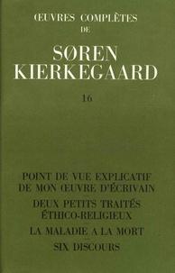 Sören Kierkegaard - Oeuvres complètes - Tome 16, Point de vue explicatif de mon oeuvre d'écrivain ; Deux petits traités éthico-religieux ; La maladie à la mort ; Six discours 1848-1849.