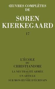 Sören Kierkegaard - Oeuvres complètes - Tome 17, L'école du christianisme ; La neutralité armée ; Un article ; Sur mon oeuvre d'écrivain.