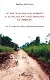 Sosthène Nga Efouba - La crise des ressources humaines et l'échec des politiques publiques au Cameroun - Vers la construction d'une administration moderne.