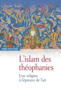 Souâd Ayada - L'Islam des théophanies - Une religion à l'épreuve de l'art.