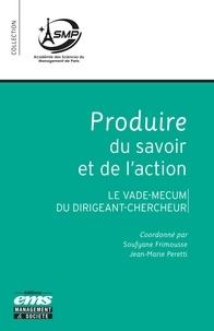 Soufyane Frimousse et Jean-Marie Peretti - Produire du savoir et de l'action - Le vade-mecum du dirigeant-chercheur.