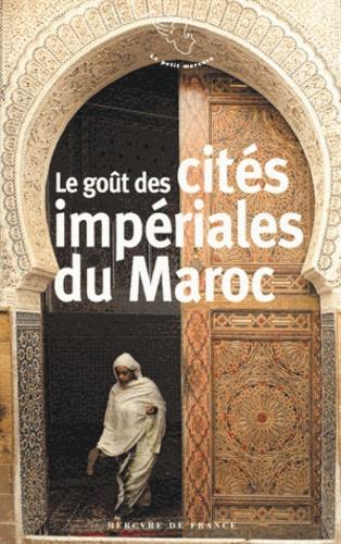 Souné Prolongeau-Wade - Le goût des cités impériales du Maroc - Fès, Marrakech, Meknès et Rabat.