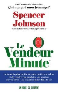 Spencer Johnson - Le vendeur minute - La façon la plus rapide de vous mettre en valeur et de vendre vos produits, vos services ou vos idées - au travail comme dans la vie.