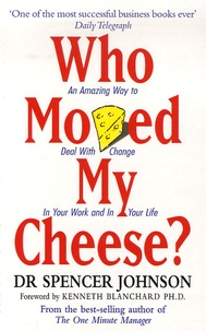 Spencer Johnson - Who Moved My Cheese ? - An A-Mazing Way To Deal With Change In Your Work And In Your Life.