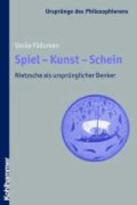 Spiel - Kunst - Schein - Nietzsche als ursprünglicher Denker.