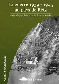 Camille François - La guerre 1939-1945 au pays de Retz - Au jour le jour dans la poche de Saint-Nazaire.