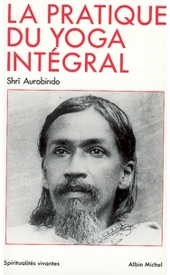 Sri Aurobindo - La Pratique du yoga intégral.