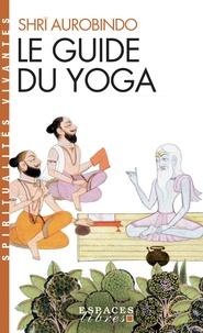 Sri Aurobindo - Le guide du yoga.