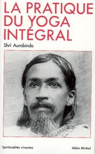 Oeuvres complètes /Shrî Aurobindo Tome 10. La Pratique du yoga intégral