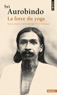 Sri Aurobindo - Sri Aurobindo, la force du yoga.