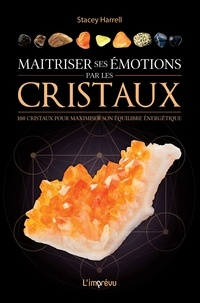 Stacey Harrell - Maitriser ses émotions par les cristaux - 100 cristaux pour maximiser son équilibre énergétique.