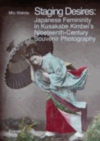 Staging Desires: - Japanese Femininity in Kusakabe Kimbei's Nineteenth Century Souvenir Photography.