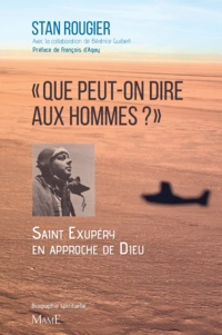 Stan Rougier et Béatrice Guibert - « Que peut-on dire aux hommes ? » - Saint Exupéry en approche de Dieu.