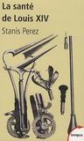 Stanis Perez - La santé de Louis XIV - Une biohistoire du Roi-Soleil.