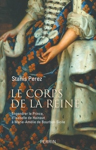 Lire des livres à télécharger Le corps de la reine  - Engendrer le Prince, d'Isabelle de Hainaut à Marie-Amélie de Bourbon-Sicile en francais 9782262081430 par Stanis Perez