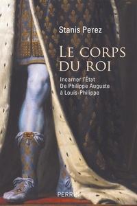 Stanis Perez - Le corps du roi - Incarner l'Etat de Philippe Auguste à Louis-Philippe.