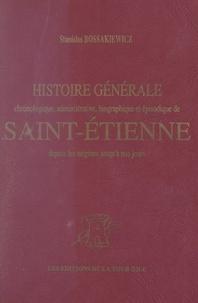 Stanislas Bossakiewicz - Histoire générale de Saint-Étienne - Chronologique, administrative, biographique et épisodique, depuis les origines jusqu'à nos jours.