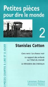 Stanislas Cotton - Petites pièces pour dire le monde - Tome 2, Le choeur noir ; Le rapport des enfants sur l'état du monde ; Le Ministère des intérieurs.
