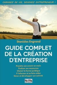 Stanislas Engrand - Guide complet de la création d'entreprise - Prendre son avenir en main - Evaluer ses ressources - Choisir la forme juridique - S'informer et se faire aider - Gérer et développer son activité.