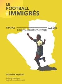 Stanislas Frenkiel - Le football des immigrés - France-Algérie, l'histoire en partage.