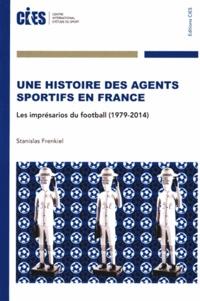 Stanislas Frenkiel - Une histoire des agents sportifs en France - Les imprésarios du football (1979-2014).