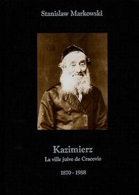 Stanislaw Markowski - Kazimierz - La ville juive de Cracovie 1870-1988.