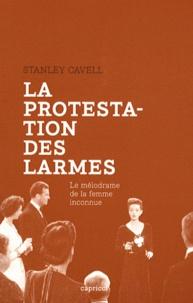 Stanley Cavell - La protestation des larmes - Le mélodrame de la femme inconnue.
