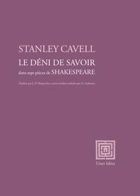 Stanley Cavell - Le Déni de savoir - dans sept pièces de Shakespeare.