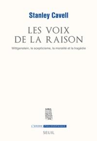 Stanley Cavell - Les voix de la raison - Wittgenstein, le scepticisme, la moralité et la tragédie.