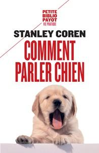 Stanley Coren - Comment parler chien. - Maîtriser l'art de la communication entre les chiens et les hommes.