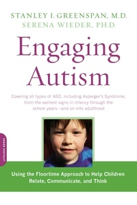 Stanley I. Greenspan et Serena Wieder - Engaging Autism - Using the Floortime Approach to Help Children Relate, Communicate, and Think.