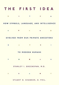 Stanley I. Greenspan et Stuart Shanker - The First Idea - How Symbols, Language, and Intelligence Evolved from Our Primate Ancestors to Modern Humans.