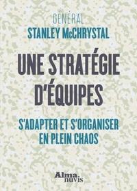 Stanley McChrystal - Une stratégie d'équipes - S'adapter et s'organiser en plein chaos.